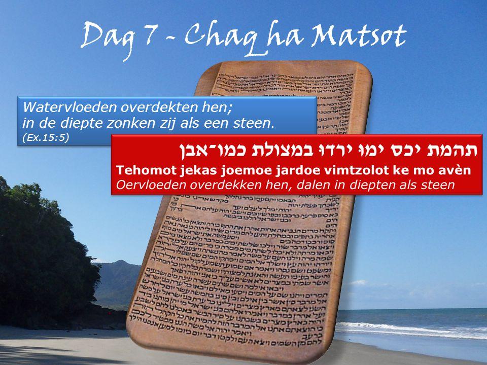 Dag 7 - Chaq ha Matsot Watervloeden overdekten hen; in de diepte zonken zij als een steen.