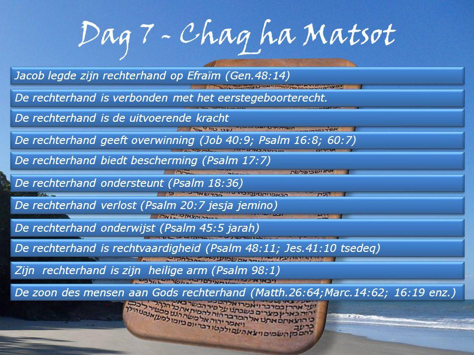 Dag 7 - Chaq ha Matsot Jacob legde zijn rechterhand op Efraïm (Gen.48:14) De rechterhand is verbonden met het eerstegeboorterecht.