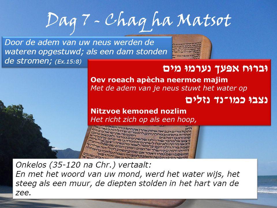 Dag 7 - Chaq ha Matsot Door de adem van uw neus werden de wateren opgestuwd; als een dam stonden de stromen; (Ex.15:8) Onkelos (35-120 na Chr.) vertaalt: En met het woord van uw mond, werd het water wijs, het steeg als een muur, de diepten stolden in het hart van de zee.