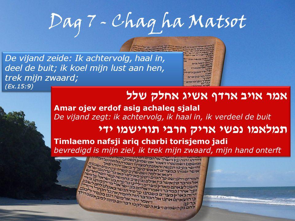 Dag 7 - Chaq ha Matsot De vijand zeide: Ik achtervolg, haal in, deel de buit; ik koel mijn lust aan hen, trek mijn zwaard; (Ex.15:9) De vijand zeide: Ik achtervolg, haal in, deel de buit; ik koel mijn lust aan hen, trek mijn zwaard; (Ex.15:9)