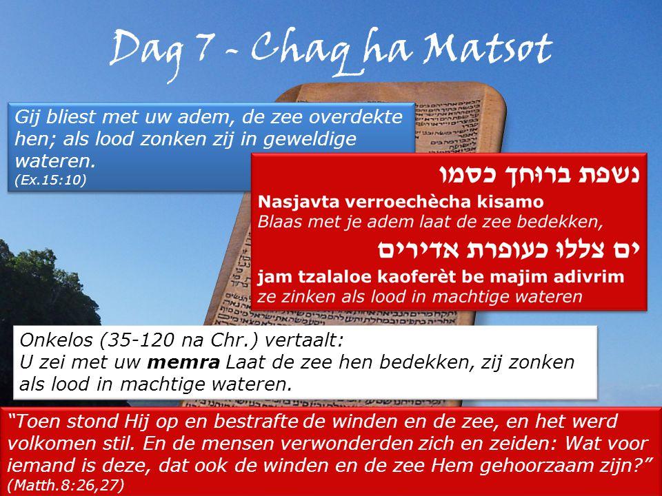 Dag 7 - Chaq ha Matsot Gij bliest met uw adem, de zee overdekte hen; als lood zonken zij in geweldige wateren.