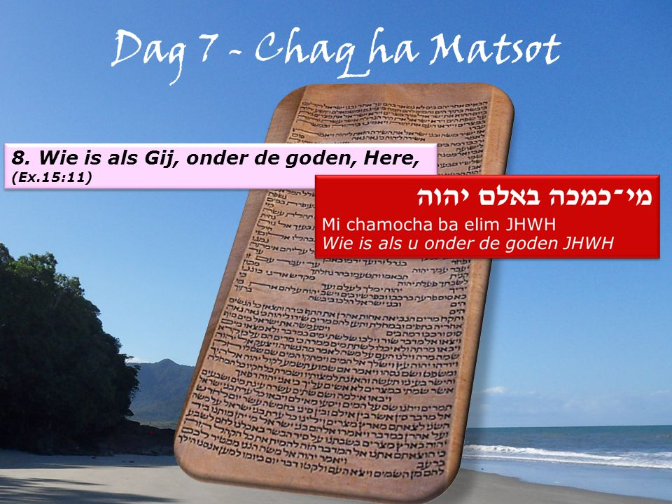 Dag 7 - Chaq ha Matsot 8. Wie is als Gij, onder de goden, Here, (Ex.15:11) 8.