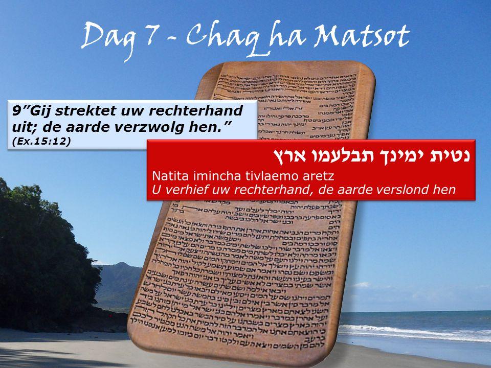 Dag 7 - Chaq ha Matsot 9 Gij strektet uw rechterhand uit; de aarde verzwolg hen. (Ex.15:12) 9 Gij strektet uw rechterhand uit; de aarde verzwolg hen. (Ex.15:12)