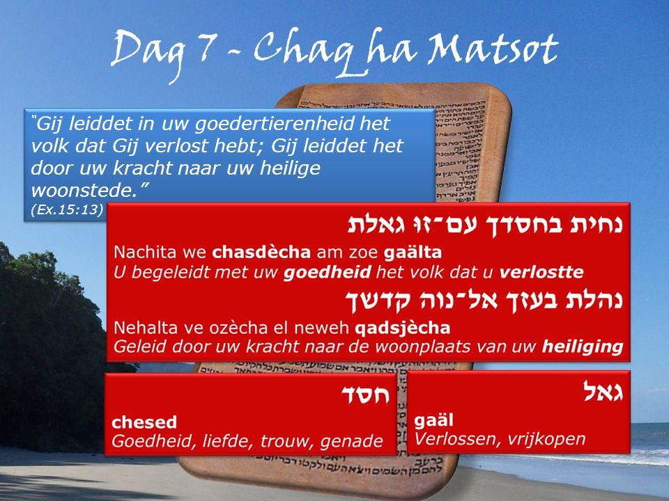 Dag 7 - Chaq ha Matsot Gij leiddet in uw goedertierenheid het volk dat Gij verlost hebt; Gij leiddet het door uw kracht naar uw heilige woonstede. (Ex.15:13) Gij leiddet in uw goedertierenheid het volk dat Gij verlost hebt; Gij leiddet het door uw kracht naar uw heilige woonstede. (Ex.15:13)