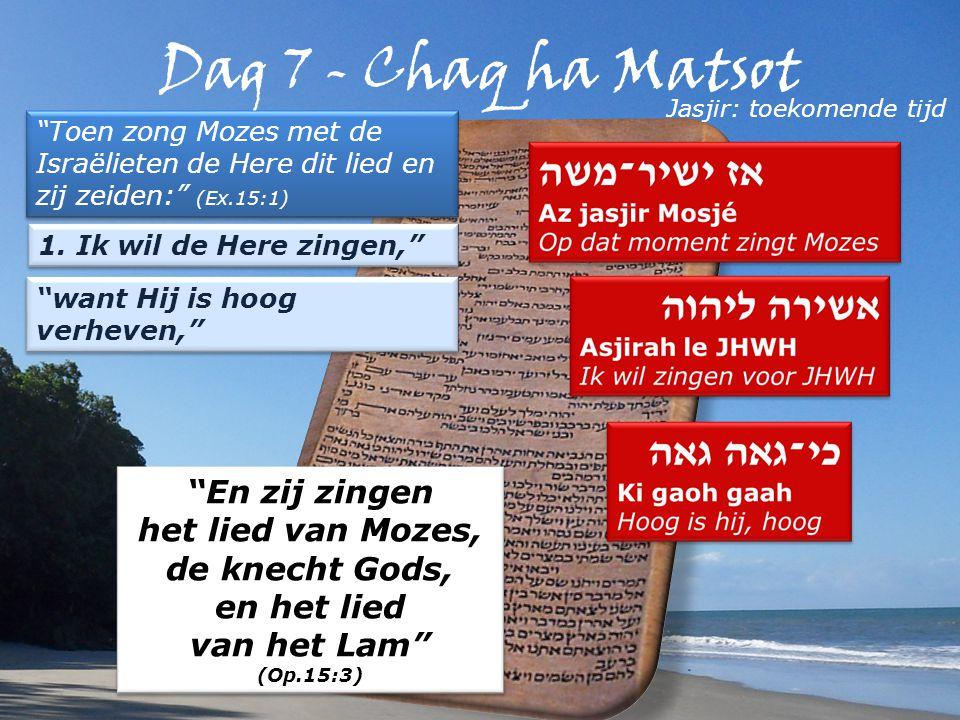 Toen zong Mozes met de Israëlieten de Here dit lied en zij zeiden: (Ex.15:1) Jasjir: toekomende tijd En zij zingen het lied van Mozes, de knecht Gods, en het lied van het Lam (Op.15:3) En zij zingen het lied van Mozes, de knecht Gods, en het lied van het Lam (Op.15:3) 1.