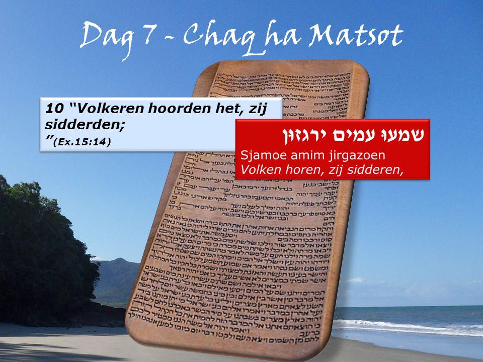Dag 7 - Chaq ha Matsot 10 Volkeren hoorden het, zij sidderden; (Ex.15:14) 10 Volkeren hoorden het, zij sidderden; (Ex.15:14)