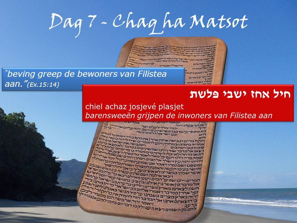 Dag 7 - Chaq ha Matsot beving greep de bewoners van Filistea aan. (Ex.15:14)