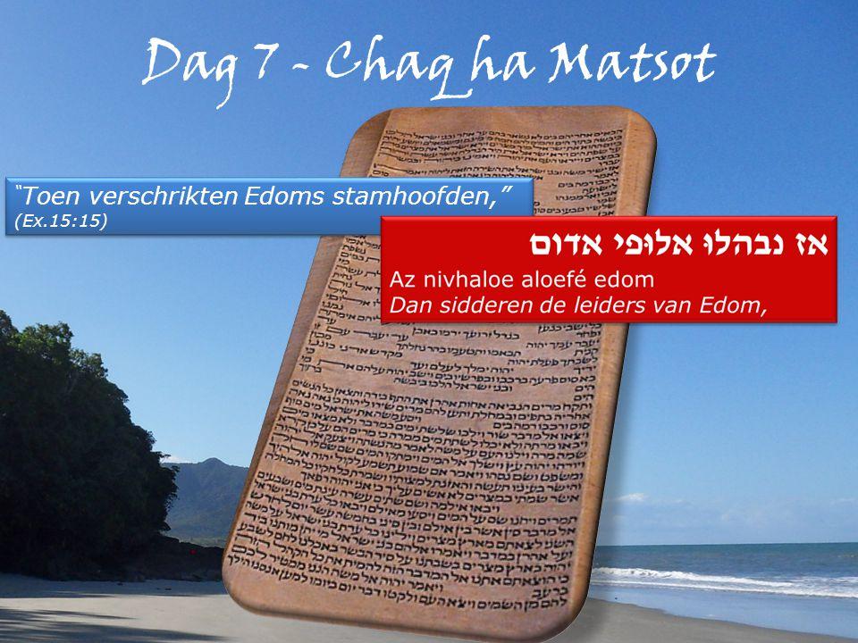 Dag 7 - Chaq ha Matsot Toen verschrikten Edoms stamhoofden, (Ex.15:15) Toen verschrikten Edoms stamhoofden, (Ex.15:15)