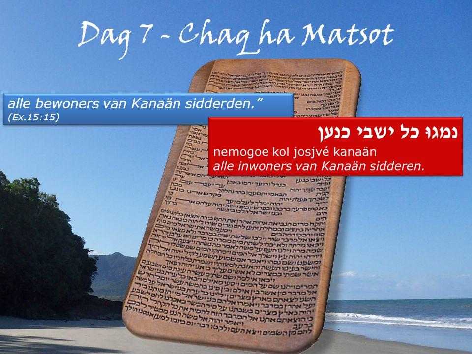 Dag 7 - Chaq ha Matsot alle bewoners van Kanaän sidderden. (Ex.15:15) alle bewoners van Kanaän sidderden. (Ex.15:15)