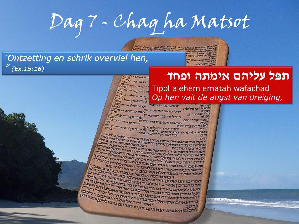 Dag 7 - Chaq ha Matsot Ontzetting en schrik overviel hen, (Ex.15:16) Ontzetting en schrik overviel hen, (Ex.15:16)