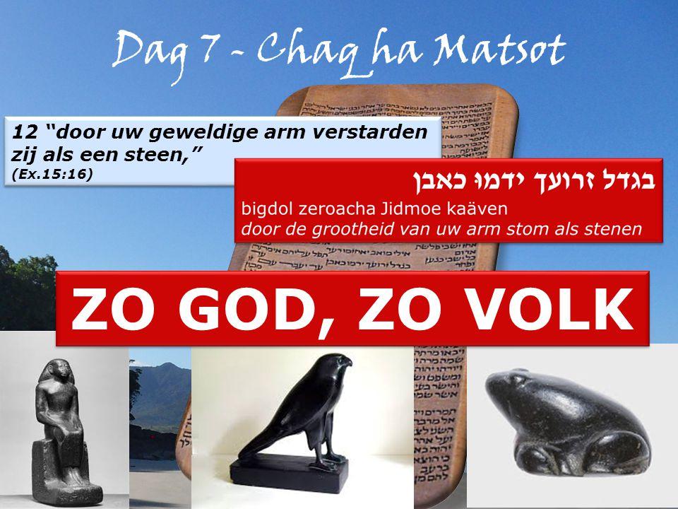 Dag 7 - Chaq ha Matsot 12 door uw geweldige arm verstarden zij als een steen, (Ex.15:16) 12 door uw geweldige arm verstarden zij als een steen, (Ex.15:16) ZO GOD, ZO VOLK