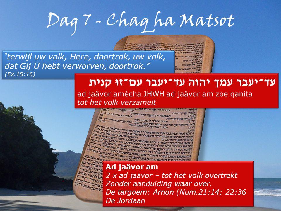 Dag 7 - Chaq ha Matsot terwijl uw volk, Here, doortrok, uw volk, dat Gij U hebt verworven, doortrok. (Ex.15:16) terwijl uw volk, Here, doortrok, uw volk, dat Gij U hebt verworven, doortrok. (Ex.15:16) Ad jaävor am 2 x ad jaävor – tot het volk overtrekt Zonder aanduiding waar over.