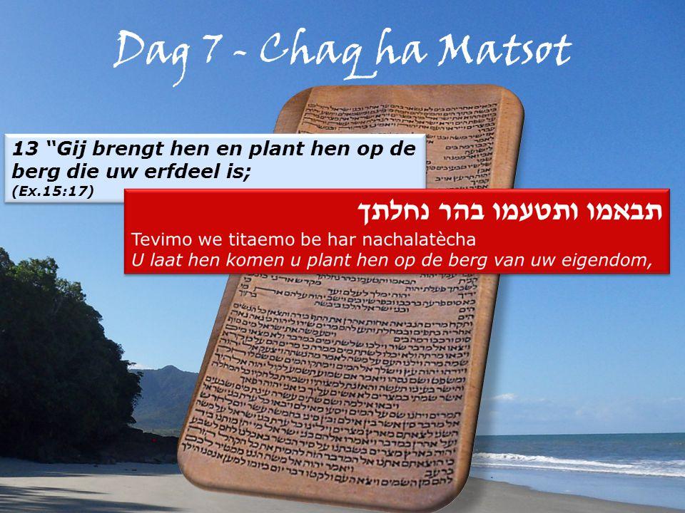Dag 7 - Chaq ha Matsot 13 Gij brengt hen en plant hen op de berg die uw erfdeel is; (Ex.15:17) 13 Gij brengt hen en plant hen op de berg die uw erfdeel is; (Ex.15:17)