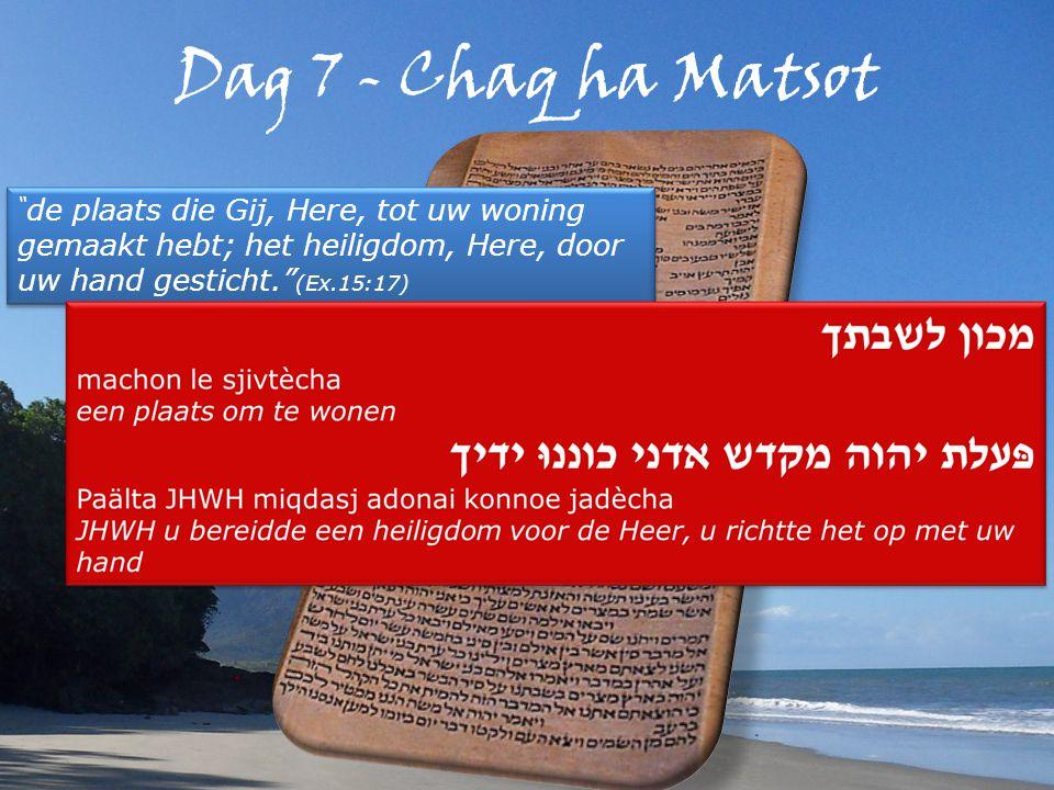 Dag 7 - Chaq ha Matsot de plaats die Gij, Here, tot uw woning gemaakt hebt; het heiligdom, Here, door uw hand gesticht. (Ex.15:17)