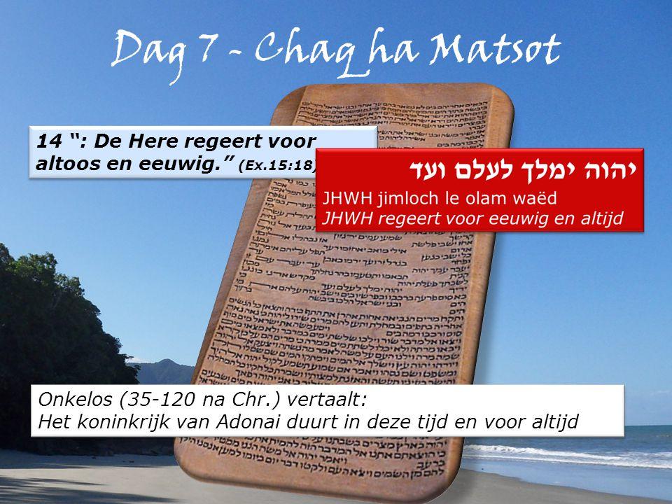 Dag 7 - Chaq ha Matsot 14 : De Here regeert voor altoos en eeuwig. (Ex.15:18) Onkelos (35-120 na Chr.) vertaalt: Het koninkrijk van Adonai duurt in deze tijd en voor altijd Onkelos (35-120 na Chr.) vertaalt: Het koninkrijk van Adonai duurt in deze tijd en voor altijd
