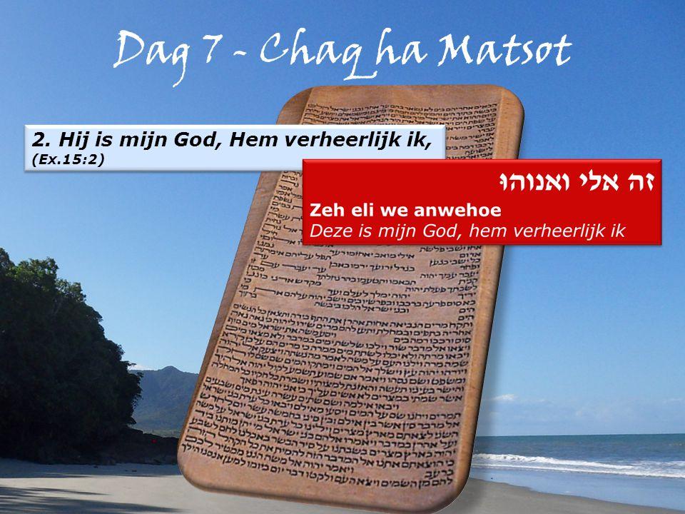 Dag 7 - Chaq ha Matsot 2. Hij is mijn God, Hem verheerlijk ik, (Ex.15:2) 2.