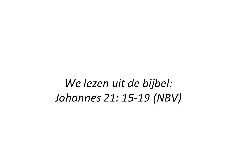 We lezen uit de bijbel: Johannes 21: 15-19 (NBV)