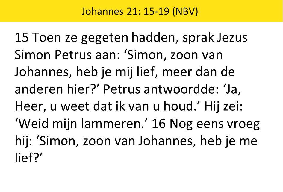 Johannes 21: 15-19 (NBV) 15 Toen ze gegeten hadden, sprak Jezus Simon Petrus aan: 'Simon, zoon van Johannes, heb je mij lief, meer dan de anderen hier?' Petrus antwoordde: 'Ja, Heer, u weet dat ik van u houd.' Hij zei: 'Weid mijn lammeren.' 16 Nog eens vroeg hij: 'Simon, zoon van Johannes, heb je me lief?'