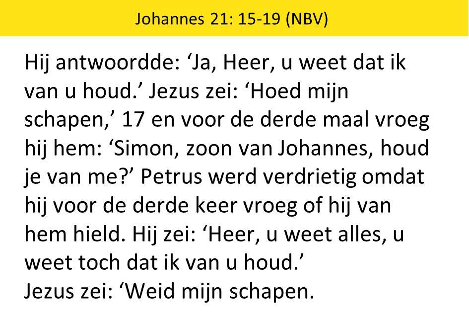 Johannes 21: 15-19 (NBV) Hij antwoordde: 'Ja, Heer, u weet dat ik van u houd.' Jezus zei: 'Hoed mijn schapen,' 17 en voor de derde maal vroeg hij hem: 'Simon, zoon van Johannes, houd je van me?' Petrus werd verdrietig omdat hij voor de derde keer vroeg of hij van hem hield.