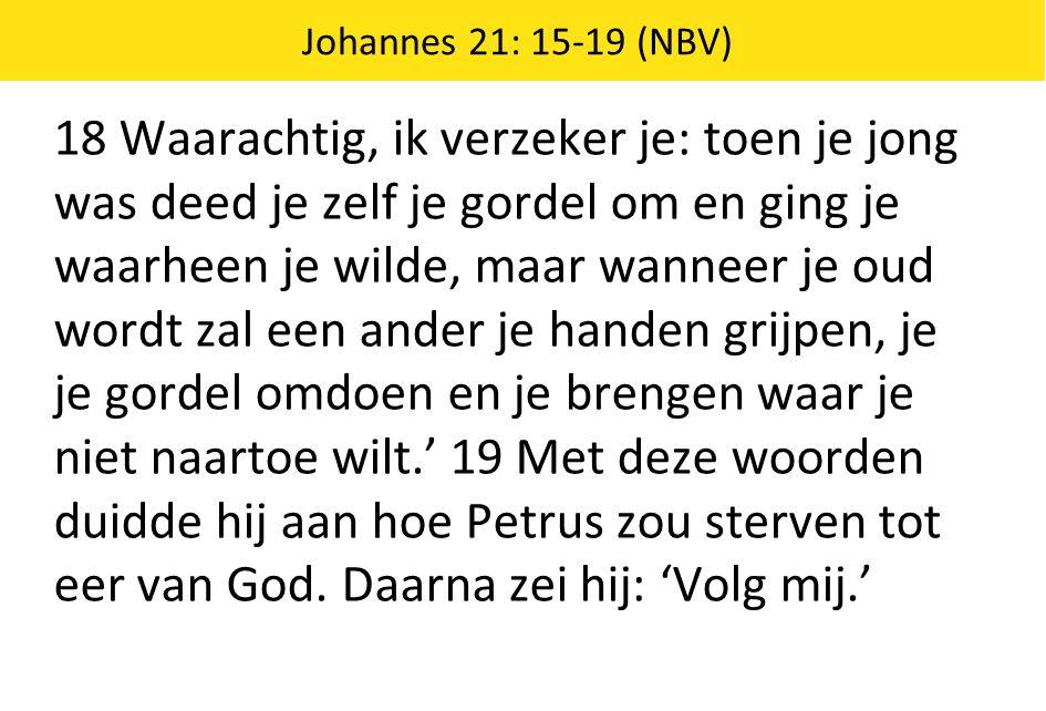 Johannes 21: 15-19 (NBV) 18 Waarachtig, ik verzeker je: toen je jong was deed je zelf je gordel om en ging je waarheen je wilde, maar wanneer je oud w