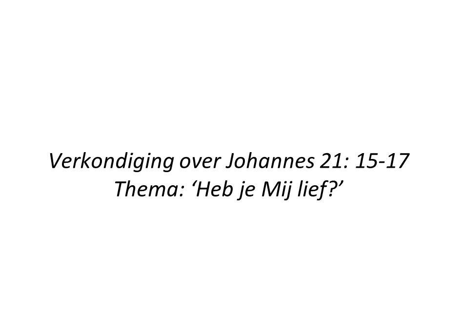Verkondiging over Johannes 21: 15-17 Thema: 'Heb je Mij lief?'