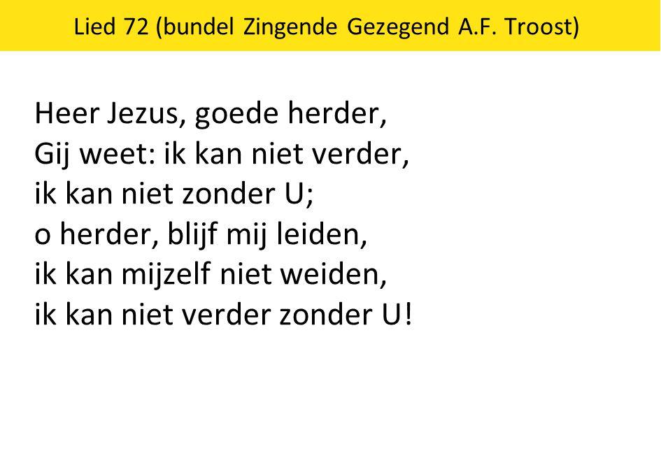 Lied 72 (bundel Zingende Gezegend A.F. Troost) Heer Jezus, goede herder, Gij weet: ik kan niet verder, ik kan niet zonder U; o herder, blijf mij leide