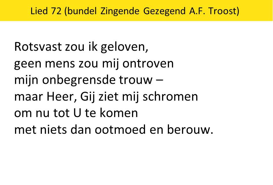 Lied 72 (bundel Zingende Gezegend A.F. Troost) Rotsvast zou ik geloven, geen mens zou mij ontroven mijn onbegrensde trouw – maar Heer, Gij ziet mij sc