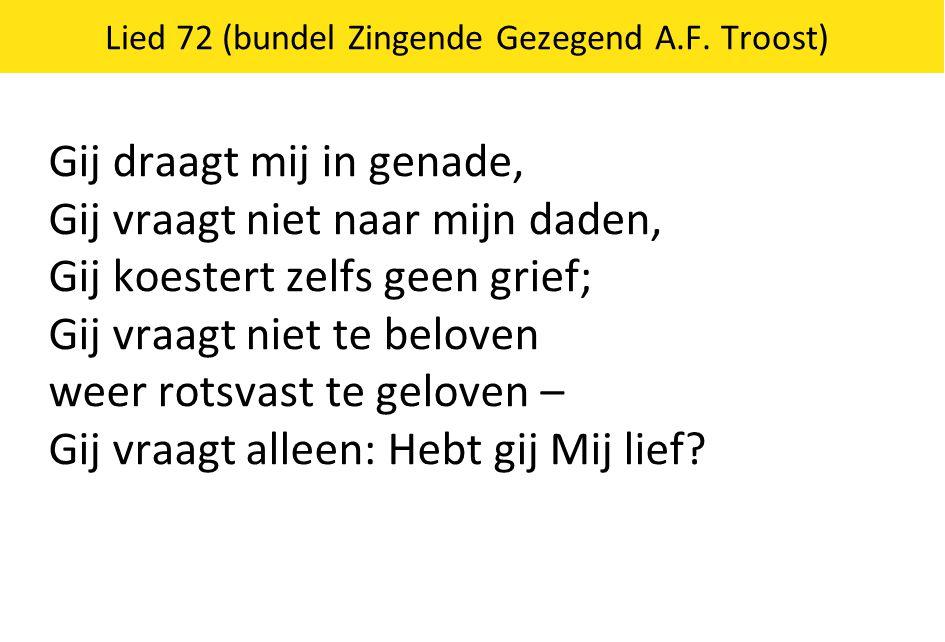 Lied 72 (bundel Zingende Gezegend A.F. Troost) Gij draagt mij in genade, Gij vraagt niet naar mijn daden, Gij koestert zelfs geen grief; Gij vraagt ni