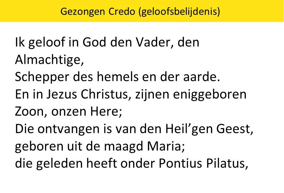 Gezongen Credo (geloofsbelijdenis) Ik geloof in God den Vader, den Almachtige, Schepper des hemels en der aarde. En in Jezus Christus, zijnen eniggebo