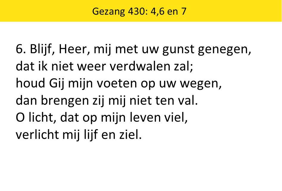 6. Blijf, Heer, mij met uw gunst genegen, dat ik niet weer verdwalen zal; houd Gij mijn voeten op uw wegen, dan brengen zij mij niet ten val. O licht,