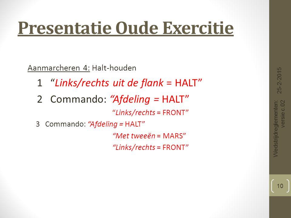 Presentatie Oude Exercitie Aanmarcheren 4: Halt-houden 1 Links/rechts uit de flank = HALT 2 Commando: Afdeling = HALT Links/rechts = FRONT 3 Commando: Afdeling = HALT Met tweeën = MARS Links/rechts = FRONT 25-2-2015 Wedstrijdreglementen: versie c.02 10