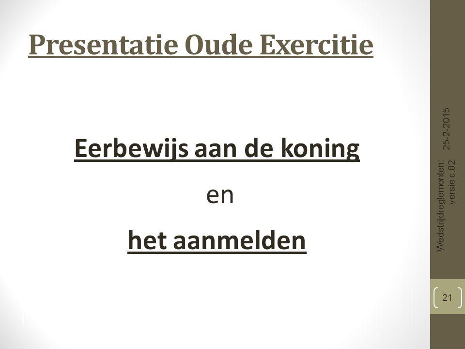 Presentatie Oude Exercitie Eerbewijs aan de koning en het aanmelden 25-2-2015 Wedstrijdreglementen: versie c.02 21