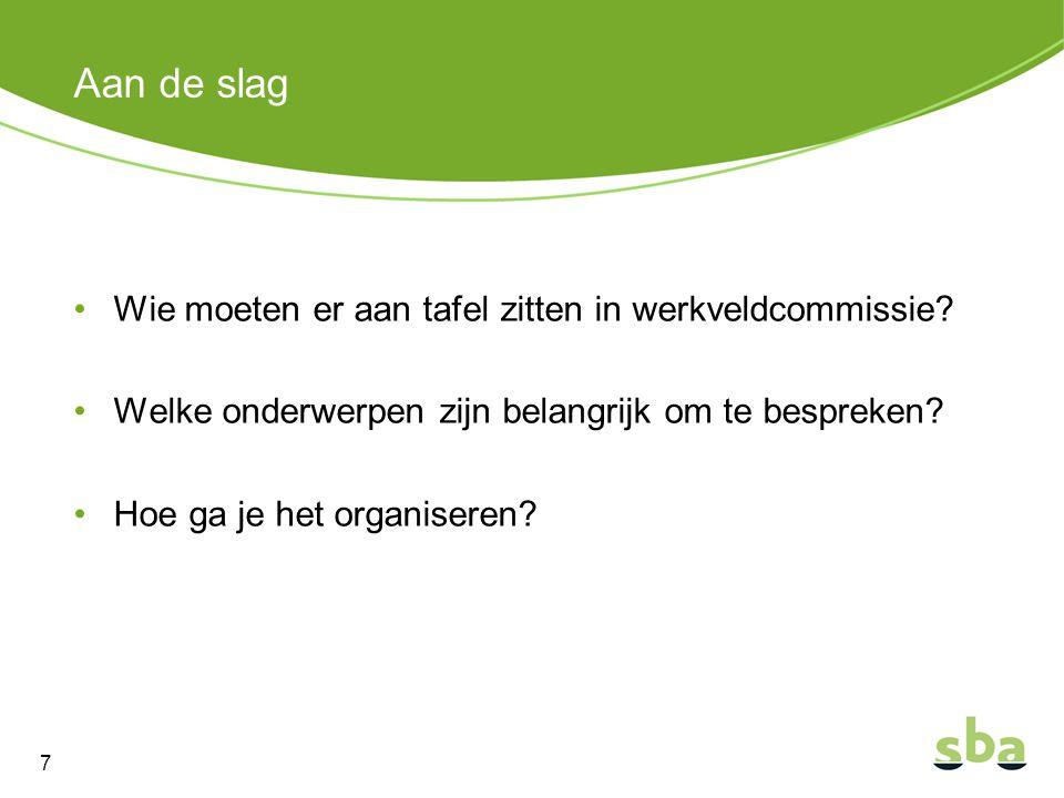 Aan de slag Wie moeten er aan tafel zitten in werkveldcommissie? Welke onderwerpen zijn belangrijk om te bespreken? Hoe ga je het organiseren? 7
