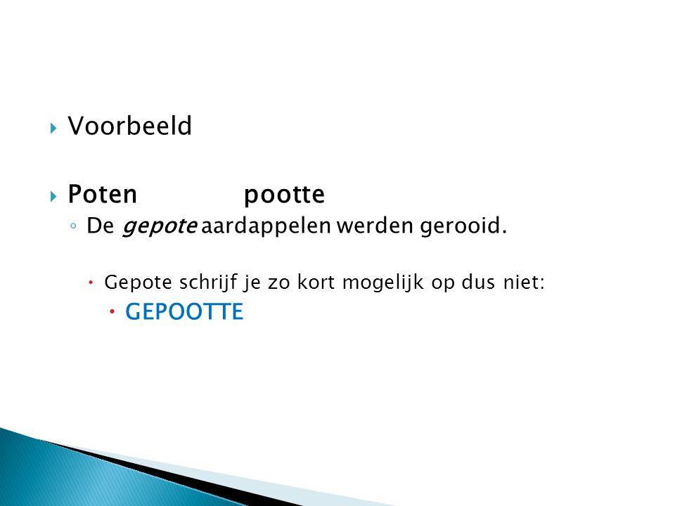  Voorbeeld  Potenpootte ◦ De gepote aardappelen werden gerooid.  Gepote schrijf je zo kort mogelijk op dus niet:  GEPOOTTE