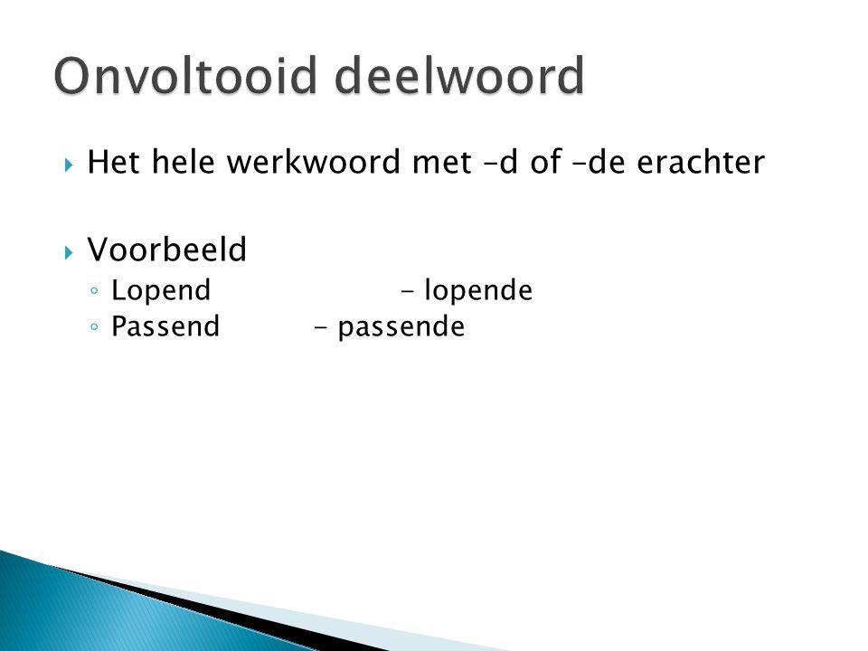  Het hele werkwoord met –d of –de erachter  Voorbeeld ◦ Lopend- lopende ◦ Passend- passende