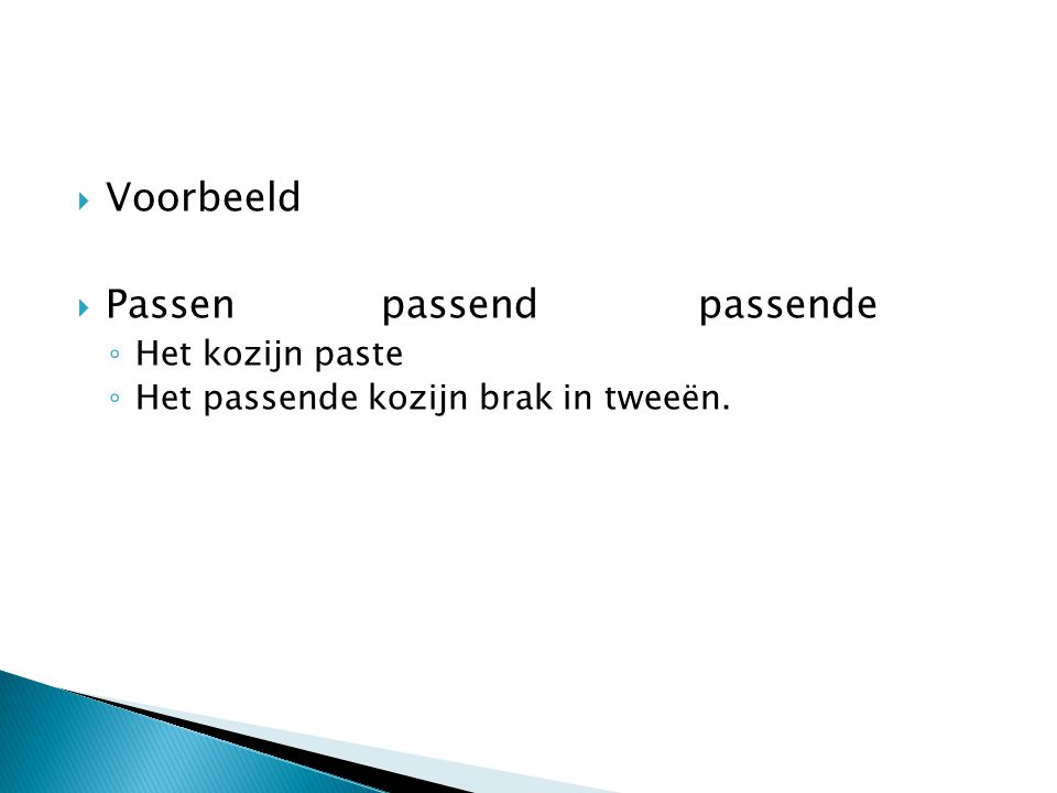  Voorbeeld  Passenpassendpassende ◦ Het kozijn paste ◦ Het passende kozijn brak in tweeën.