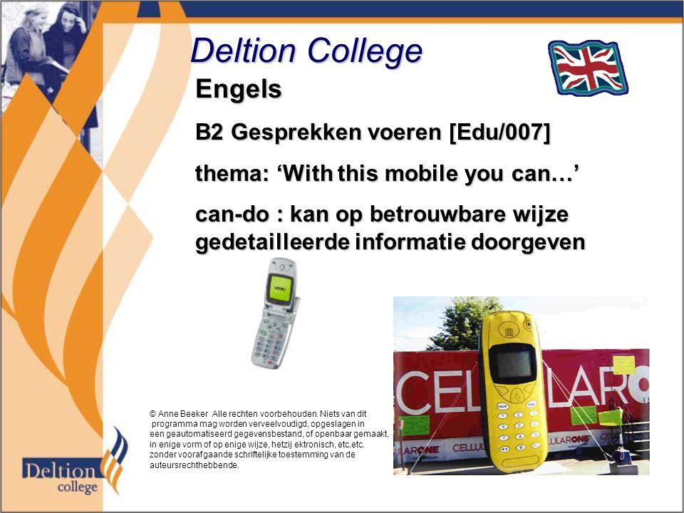 Deltion College Engels B2 Gesprekken voeren [Edu/007] thema: 'With this mobile you can…' can-do : kan op betrouwbare wijze gedetailleerde informatie doorgeven © Anne Beeker Alle rechten voorbehouden.