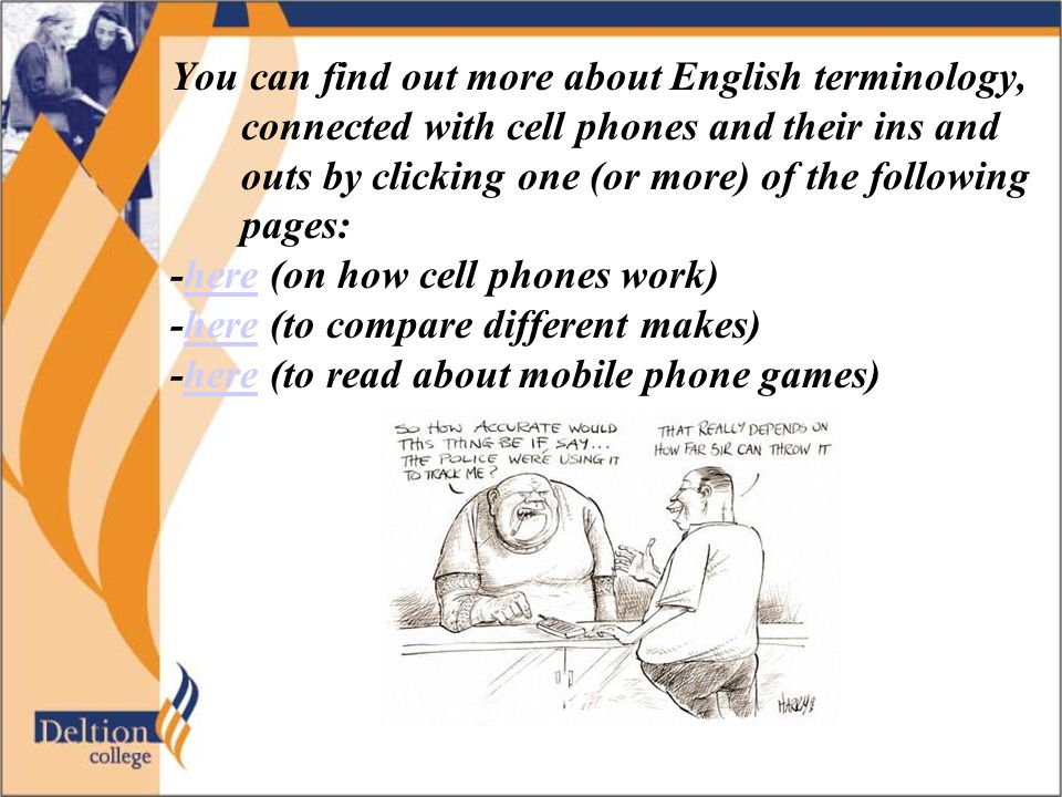 You can find out more about English terminology, connected with cell phones and their ins and outs by clicking one (or more) of the following pages: -here (on how cell phones work)here -here (to compare different makes)here -here (to read about mobile phone games)here