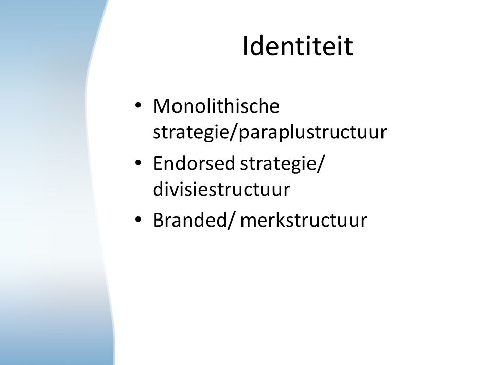 Identiteit Monolithische strategie/paraplustructuur Endorsed strategie/ divisiestructuur Branded/ merkstructuur