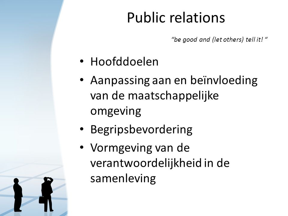 "Public relations ""be good and (let others) tell it! "" Hoofddoelen Aanpassing aan en beïnvloeding van de maatschappelijke omgeving Begripsbevordering V"