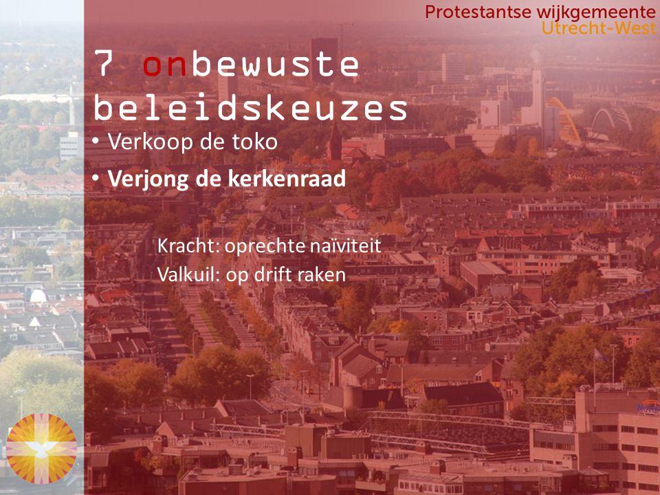 7 onbewuste beleidskeuzes Verkoop de toko Verjong de kerkenraad Kracht: oprechte naïviteit Valkuil: op drift raken