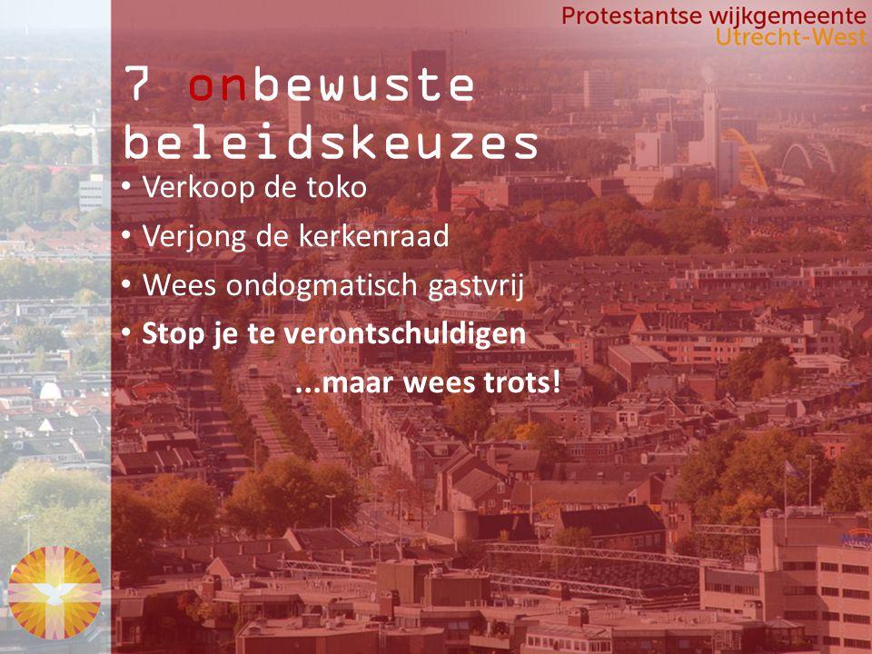 7 onbewuste beleidskeuzes Verkoop de toko Verjong de kerkenraad Wees ondogmatisch gastvrij Stop je te verontschuldigen...maar wees trots!