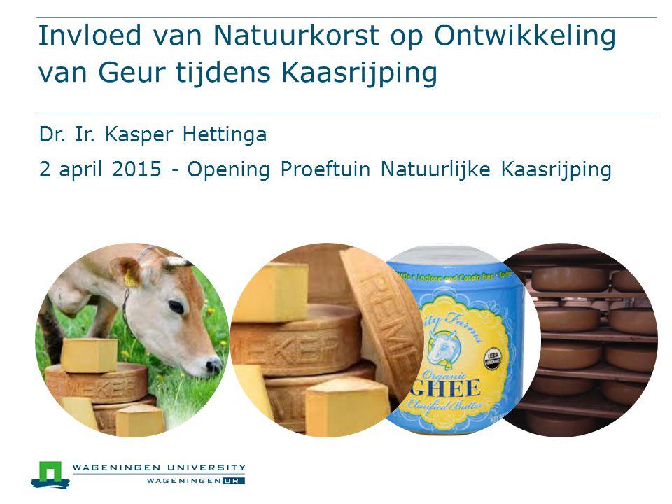 Invloed van Natuurkorst op Ontwikkeling van Geur tijdens Kaasrijping Dr. Ir. Kasper Hettinga 2 april 2015 - Opening Proeftuin Natuurlijke Kaasrijping