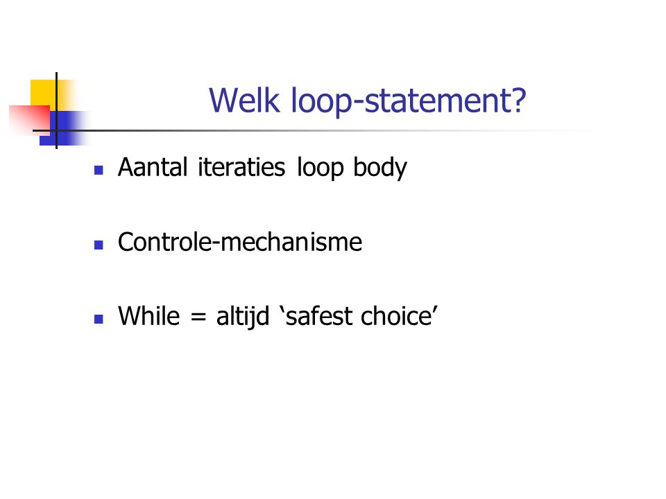 Welk loop-statement? Aantal iteraties loop body Controle-mechanisme While = altijd 'safest choice'