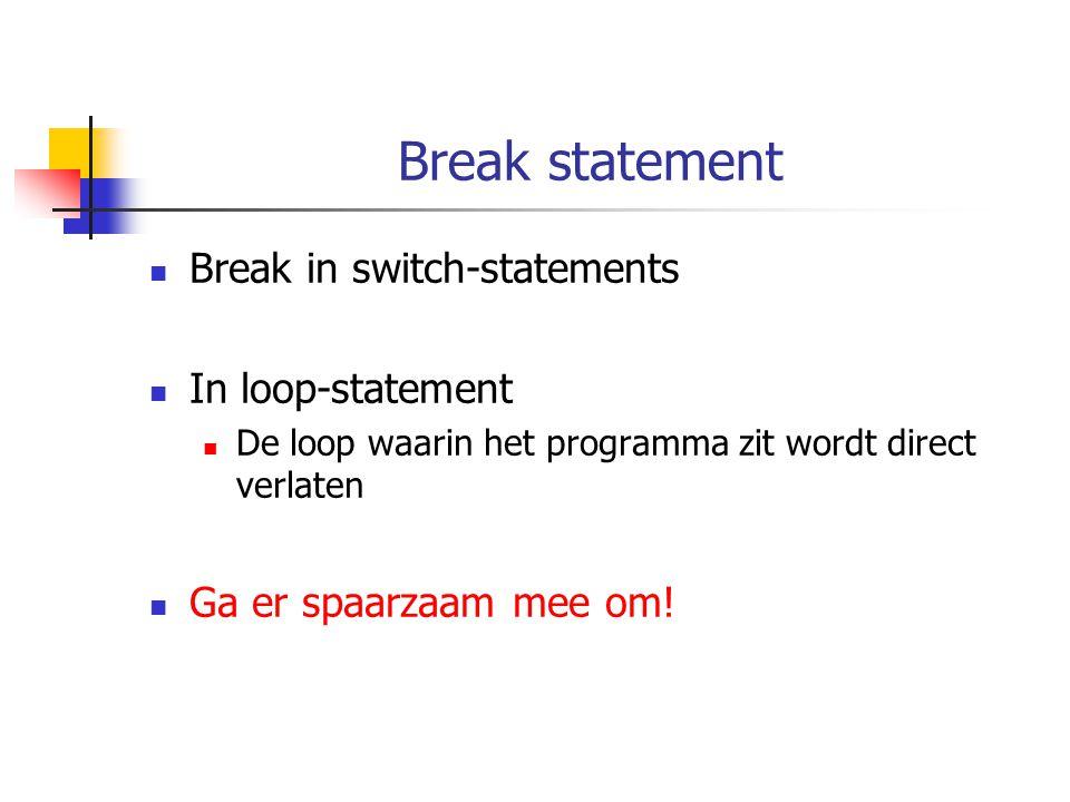 Break statement Break in switch-statements In loop-statement De loop waarin het programma zit wordt direct verlaten Ga er spaarzaam mee om!