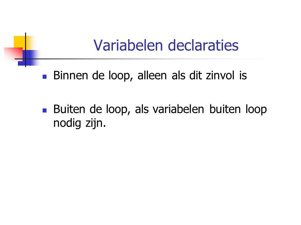 Variabelen declaraties Binnen de loop, alleen als dit zinvol is Buiten de loop, als variabelen buiten loop nodig zijn.