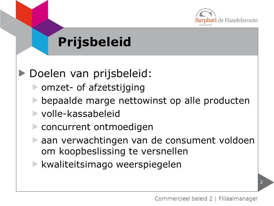 Doelen van prijsbeleid: omzet- of afzetstijging bepaalde marge nettowinst op alle producten volle-kassabeleid concurrent ontmoedigen aan verwachtingen van de consument voldoen om koopbeslissing te versnellen kwaliteitsimago weerspiegelen 2 Commercieel beleid 2 | Filiaalmanager Prijsbeleid