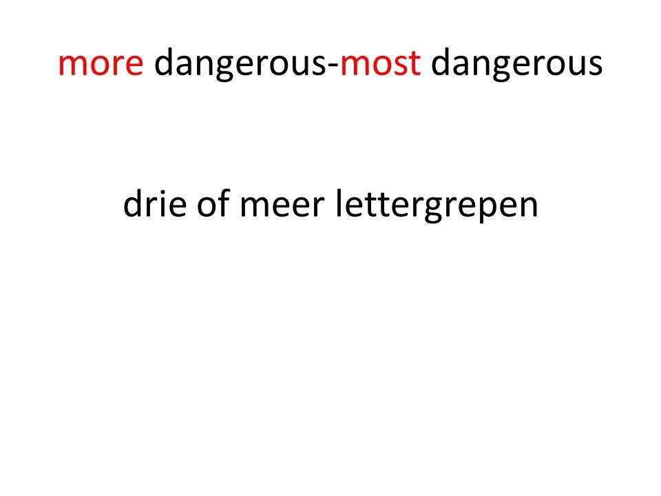 more dangerous-most dangerous drie of meer lettergrepen