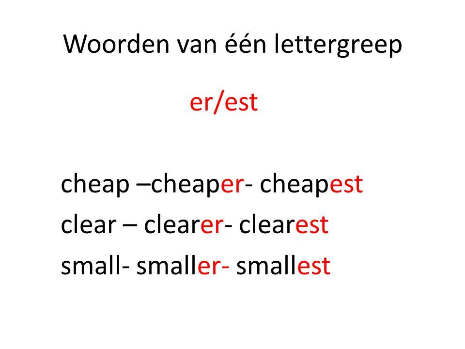 Woorden van één lettergreep er/est cheap –cheaper- cheapest clear – clearer- clearest small- smaller- smallest