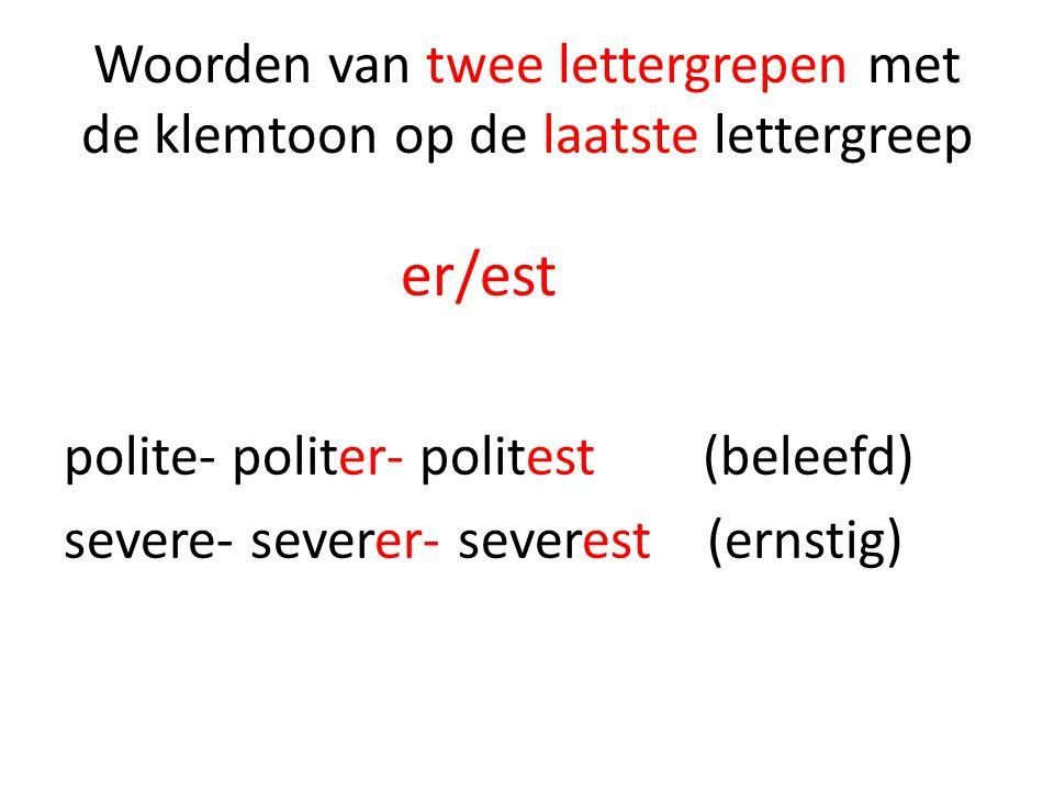 Woorden van twee lettergrepen met de klemtoon op de laatste lettergreep er/est polite- politer- politest (beleefd) severe- severer- severest (ernstig)